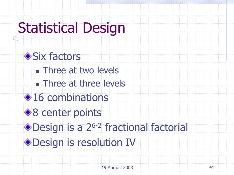 19 August 200841 Statistical Design Six factors Three at two levels Three at three levels 16 combinations 8 center points Design is a 2 6-2 fractional factorial Design is resolution IV