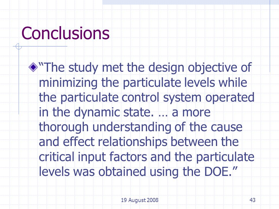19 August 200843 Conclusions The study met the design objective of minimizing the particulate levels while the particulate control system operated in the dynamic state.