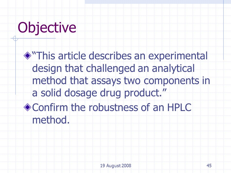 19 August 200845 Objective This article describes an experimental design that challenged an analytical method that assays two components in a solid dosage drug product. Confirm the robustness of an HPLC method.