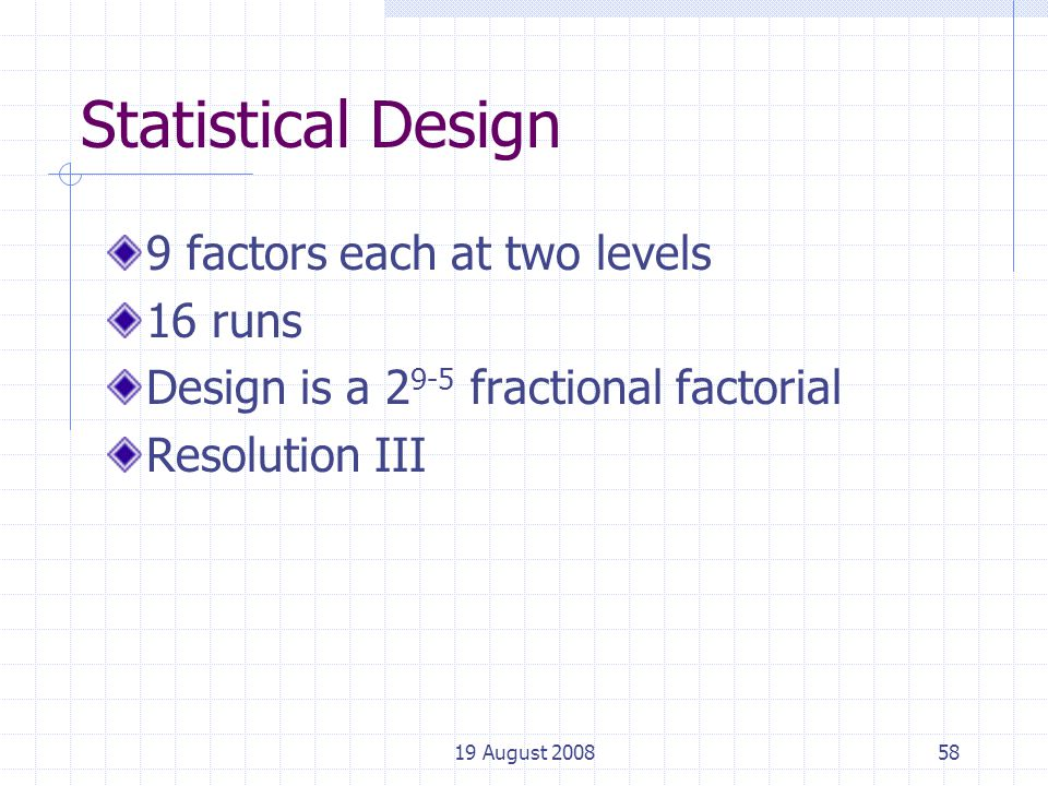 19 August 200858 Statistical Design 9 factors each at two levels 16 runs Design is a 2 9-5 fractional factorial Resolution III