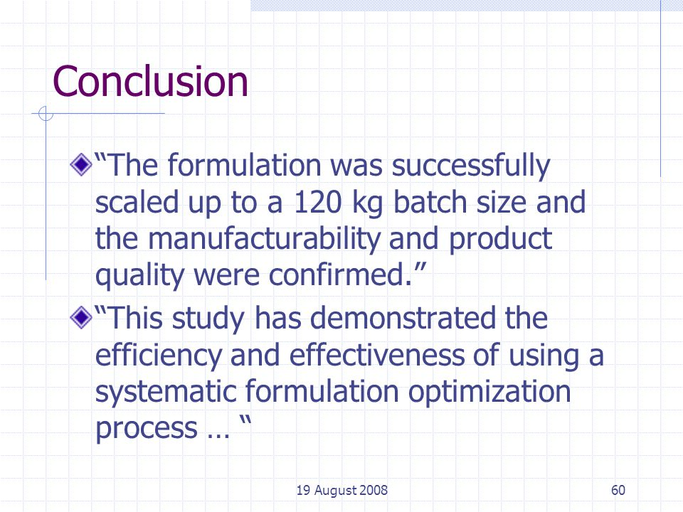 19 August 200860 Conclusion The formulation was successfully scaled up to a 120 kg batch size and the manufacturability and product quality were confirmed. This study has demonstrated the efficiency and effectiveness of using a systematic formulation optimization process …
