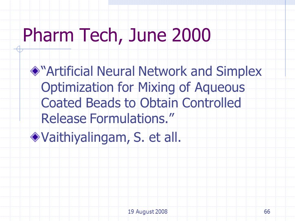 19 August 200866 Pharm Tech, June 2000 Artificial Neural Network and Simplex Optimization for Mixing of Aqueous Coated Beads to Obtain Controlled Release Formulations. Vaithiyalingam, S.