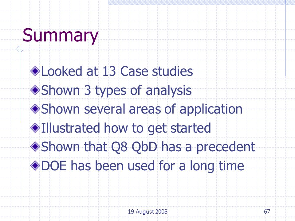 19 August 200867 Summary Looked at 13 Case studies Shown 3 types of analysis Shown several areas of application Illustrated how to get started Shown that Q8 QbD has a precedent DOE has been used for a long time