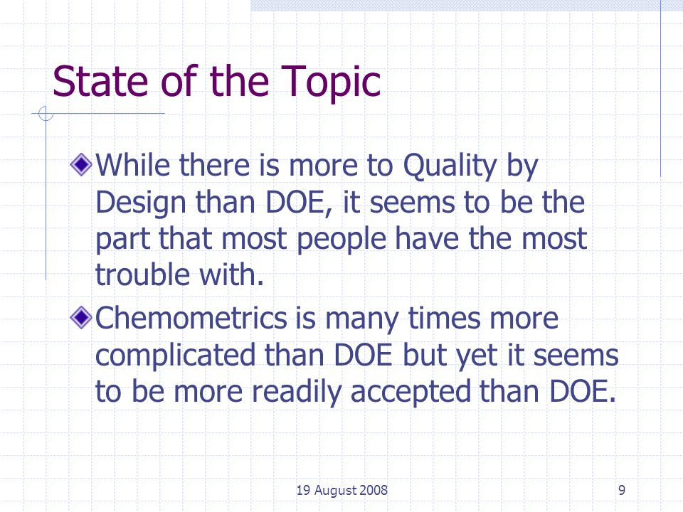 19 August 20089 State of the Topic While there is more to Quality by Design than DOE, it seems to be the part that most people have the most trouble with.