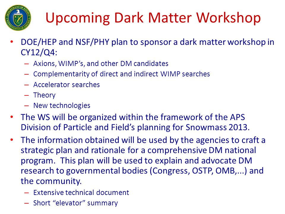 Upcoming Dark Matter Workshop DOE/HEP and NSF/PHY plan to sponsor a dark matter workshop in CY12/Q4: – Axions, WIMP's, and other DM candidates – Complementarity of direct and indirect WIMP searches – Accelerator searches – Theory – New technologies The WS will be organized within the framework of the APS Division of Particle and Field's planning for Snowmass 2013.