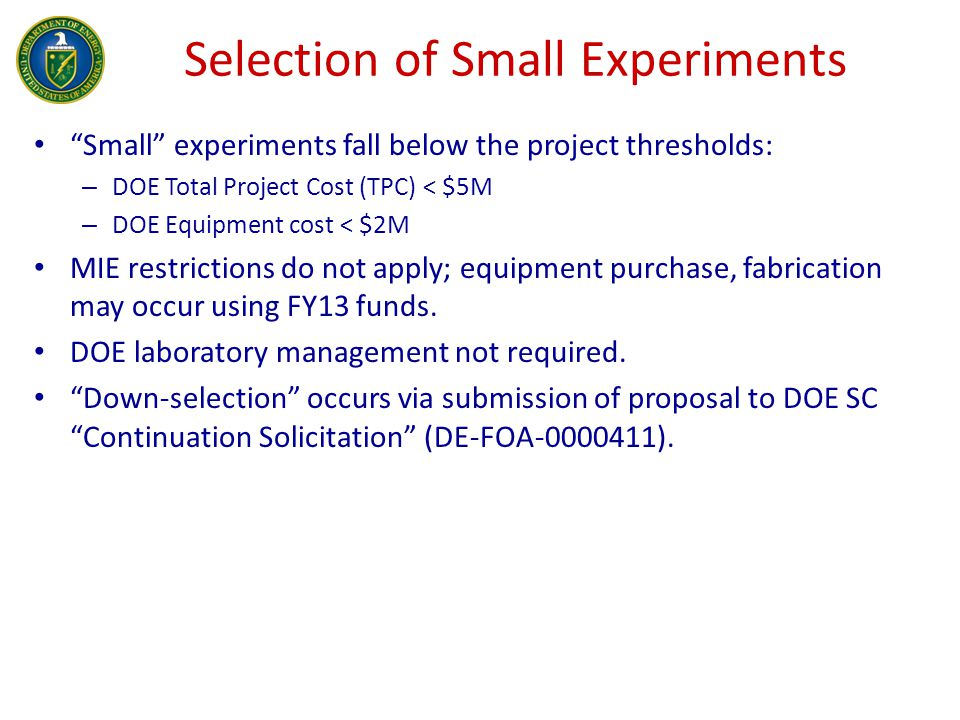 Selection of Small Experiments Small experiments fall below the project thresholds: – DOE Total Project Cost (TPC) < $5M – DOE Equipment cost < $2M MIE restrictions do not apply; equipment purchase, fabrication may occur using FY13 funds.