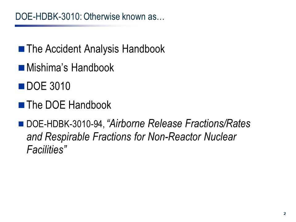 2 DOE-HDBK-3010: Otherwise known as… The Accident Analysis Handbook Mishima's Handbook DOE 3010 The DOE Handbook DOE-HDBK-3010-94, Airborne Release Fractions/Rates and Respirable Fractions for Non-Reactor Nuclear Facilities