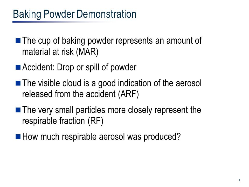 7 Baking Powder Demonstration The cup of baking powder represents an amount of material at risk (MAR) Accident: Drop or spill of powder The visible cloud is a good indication of the aerosol released from the accident (ARF) The very small particles more closely represent the respirable fraction (RF) How much respirable aerosol was produced