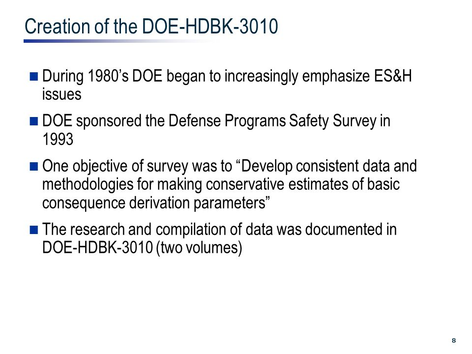8 Creation of the DOE-HDBK-3010 During 1980's DOE began to increasingly emphasize ES&H issues DOE sponsored the Defense Programs Safety Survey in 1993 One objective of survey was to Develop consistent data and methodologies for making conservative estimates of basic consequence derivation parameters The research and compilation of data was documented in DOE-HDBK-3010 (two volumes)