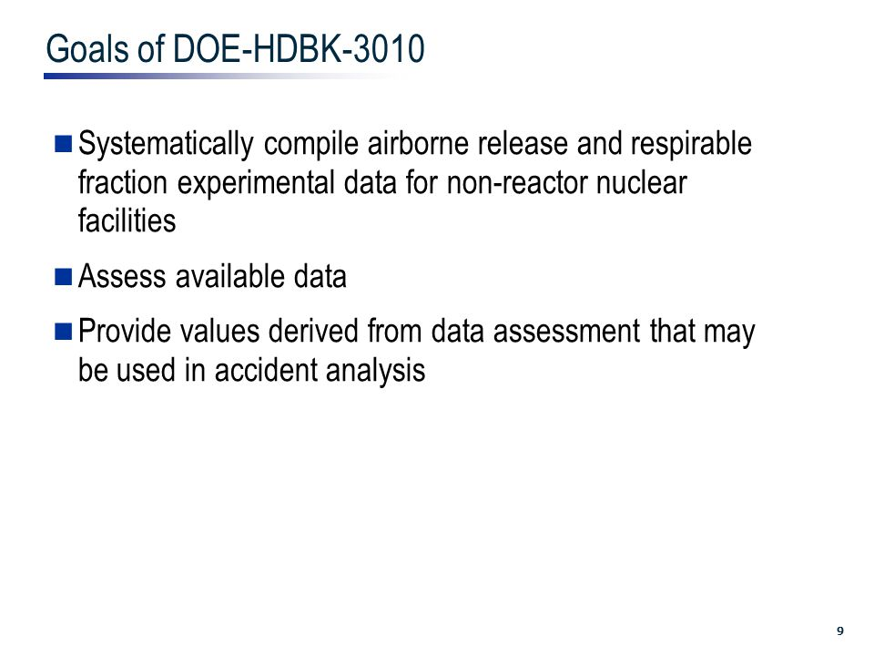 9 Goals of DOE-HDBK-3010 Systematically compile airborne release and respirable fraction experimental data for non-reactor nuclear facilities Assess available data Provide values derived from data assessment that may be used in accident analysis