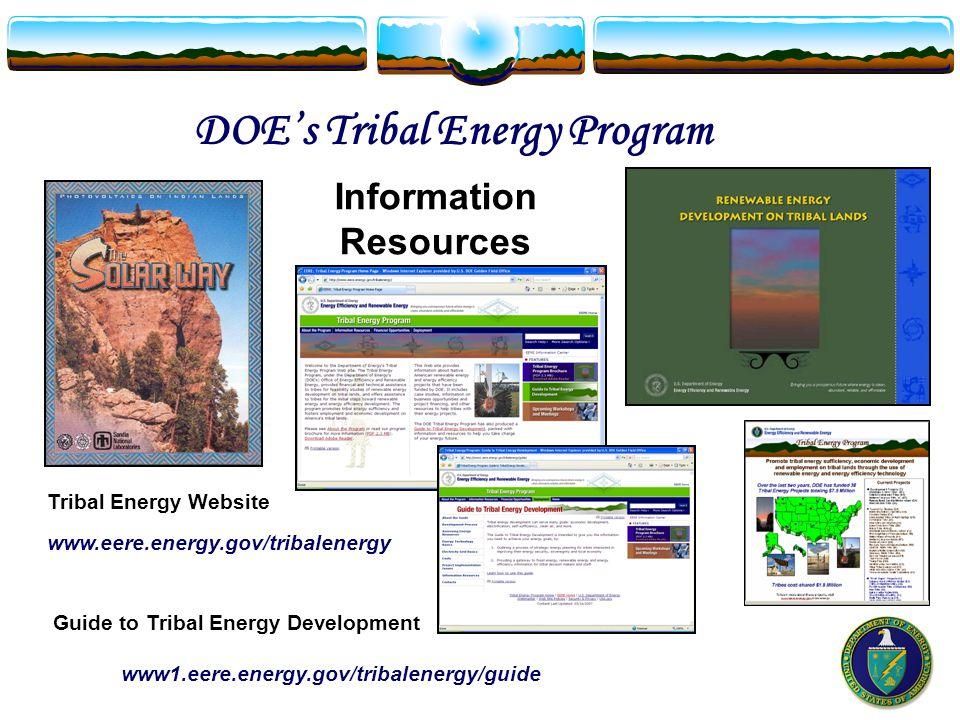 Tribal Energy Website www.eere.energy.gov/tribalenergy DOE's Tribal Energy Program Guide to Tribal Energy Development www1.eere.energy.gov/tribalenergy/guide Information Resources