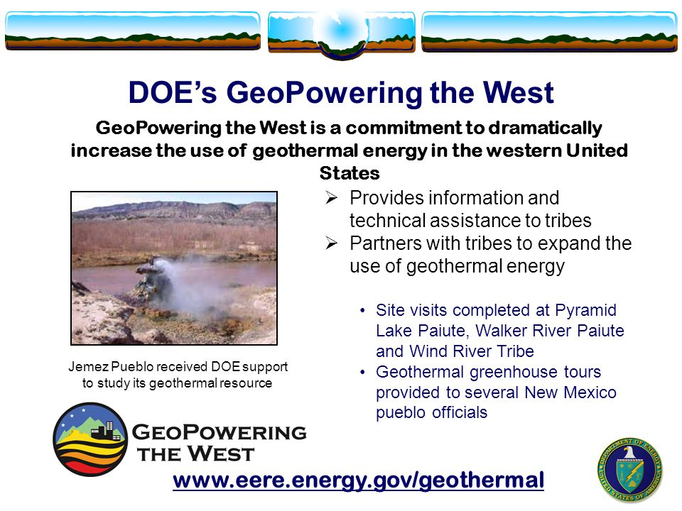 DOE's GeoPowering the West  Provides information and technical assistance to tribes  Partners with tribes to expand the use of geothermal energy Site visits completed at Pyramid Lake Paiute, Walker River Paiute and Wind River Tribe Geothermal greenhouse tours provided to several New Mexico pueblo officials Jemez Pueblo received DOE support to study its geothermal resource GeoPowering the West is a commitment to dramatically increase the use of geothermal energy in the western United States www.eere.energy.gov/geothermal