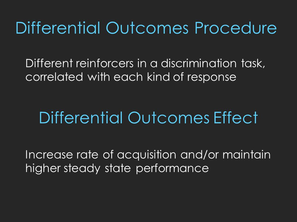 Differential Outcomes Procedure Different reinforcers in a discrimination task, correlated with each kind of response Increase rate of acquisition and/or maintain higher steady state performance Differential Outcomes Effect
