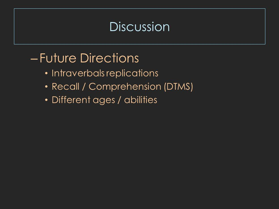Discussion – Future Directions Intraverbals replications Recall / Comprehension (DTMS) Different ages / abilities