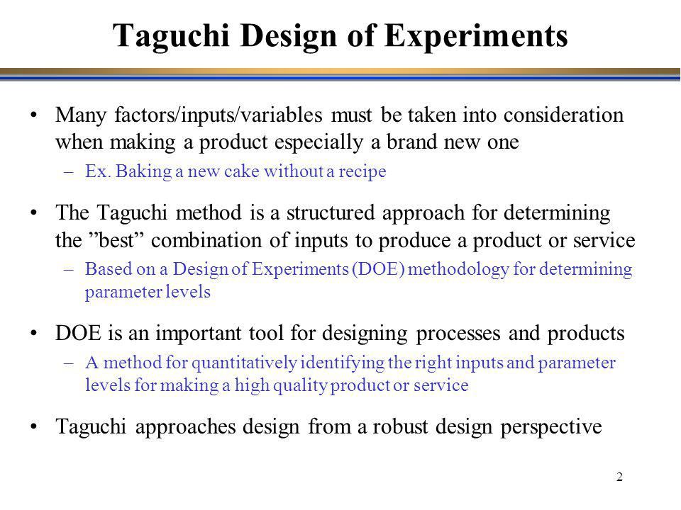 3 Products and services should be designed to be inherently defect free and of high quality –Meet customers' expectations also under non-ideal conditions Disturbances are events that cause the design performance to deviate from its target values Taguchi divide disturbances into three categories –External disturbances: variations in the environment where the product is used –Internal disturbances: ware and tare inside a specific unit –Disturbances in the production process: deviation from target values A three step method for achieving robust design (Taguchi) 1.Concept design 2.Parameter design 3.Tolerance design The focus of Taguchi is on Parameter design Robust Design (I)