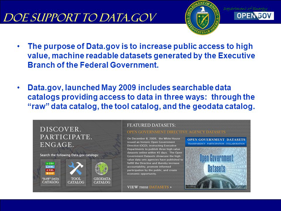 Department of Energy The purpose of Data.gov is to increase public access to high value, machine readable datasets generated by the Executive Branch o