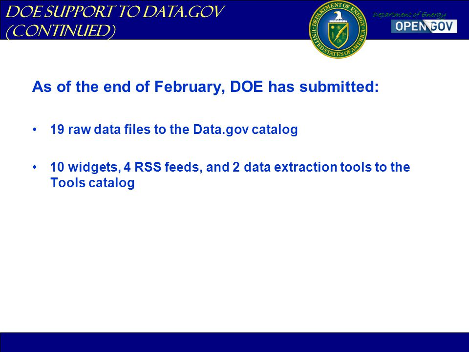Department of Energy As of the end of February, DOE has submitted: 19 raw data files to the Data.gov catalog 10 widgets, 4 RSS feeds, and 2 data extra