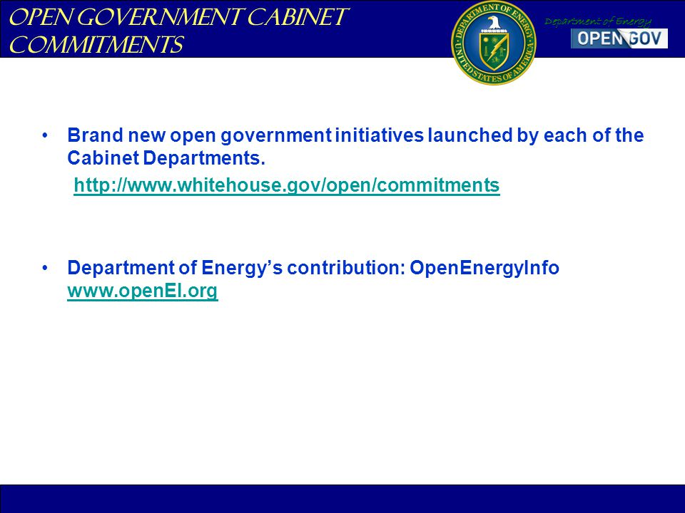 Department of Energy Brand new open government initiatives launched by each of the Cabinet Departments. http://www.whitehouse.gov/open/commitments Dep