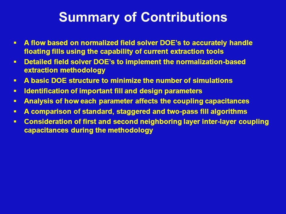 Summary of Contributions  A flow based on normalized field solver DOE's to accurately handle floating fills using the capability of current extraction tools  Detailed field solver DOE's to implement the normalization-based extraction methodology  A basic DOE structure to minimize the number of simulations  Identification of important fill and design parameters  Analysis of how each parameter affects the coupling capacitances  A comparison of standard, staggered and two-pass fill algorithms  Consideration of first and second neighboring layer inter-layer coupling capacitances during the methodology