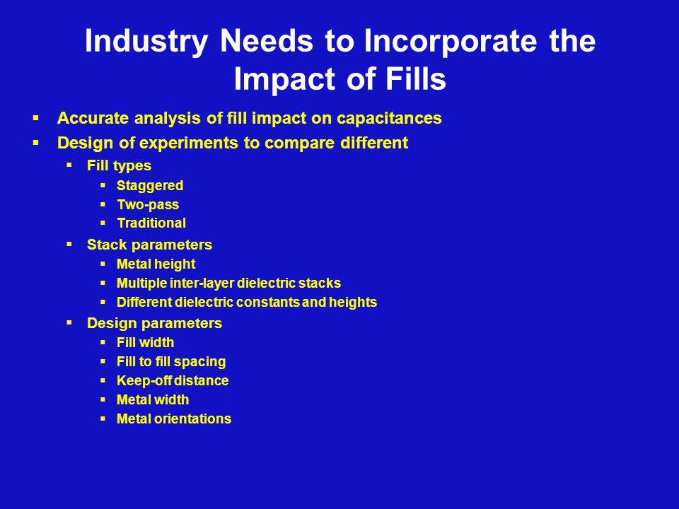 Industry Needs to Incorporate the Impact of Fills  Accurate analysis of fill impact on capacitances  Design of experiments to compare different  Fill types  Staggered  Two-pass  Traditional  Stack parameters  Metal height  Multiple inter-layer dielectric stacks  Different dielectric constants and heights  Design parameters  Fill width  Fill to fill spacing  Keep-off distance  Metal width  Metal orientations