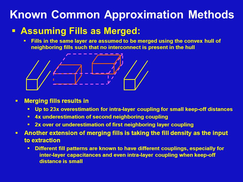  Assuming Fills as Merged:  Fills in the same layer are assumed to be merged using the convex hull of neighboring fills such that no interconnect is present in the hull  Merging fills results in  Up to 23x overestimation for intra-layer coupling for small keep-off distances  4x underestimation of second neighboring coupling  2x over or underestimation of first neighboring layer coupling  Another extension of merging fills is taking the fill density as the input to extraction  Different fill patterns are known to have different couplings, especially for inter-layer capacitances and even intra-layer coupling when keep-off distance is small