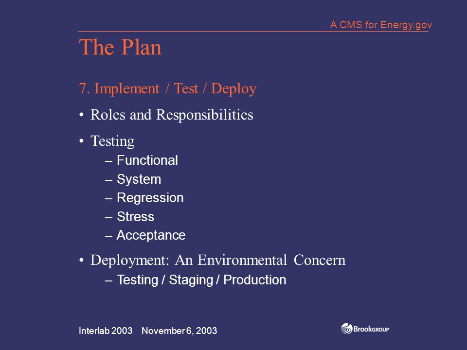 Interlab 2003 November 6, 2003 A CMS for Energy.gov The Plan 7. Implement / Test / Deploy Roles and Responsibilities Testing –Functional –System –Regr