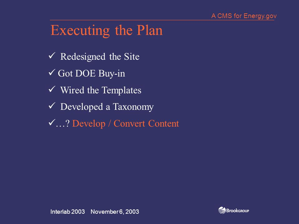 Interlab 2003 November 6, 2003 A CMS for Energy.gov Executing the Plan Redesigned the Site Got DOE Buy-in Wired the Templates Developed a Taxonomy ….