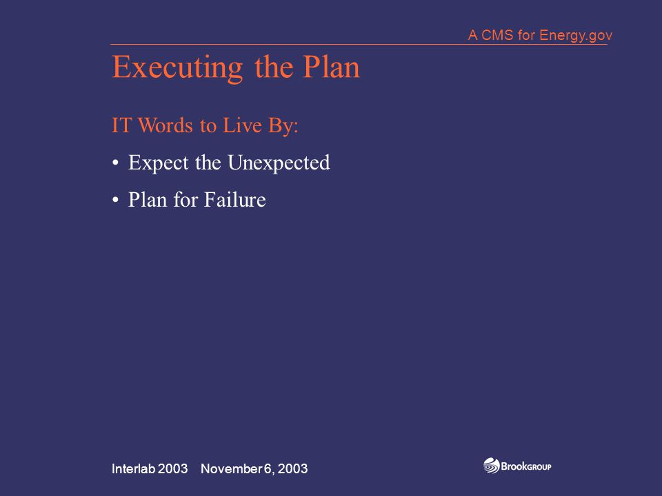 Interlab 2003 November 6, 2003 A CMS for Energy.gov Executing the Plan IT Words to Live By: Expect the Unexpected Plan for Failure