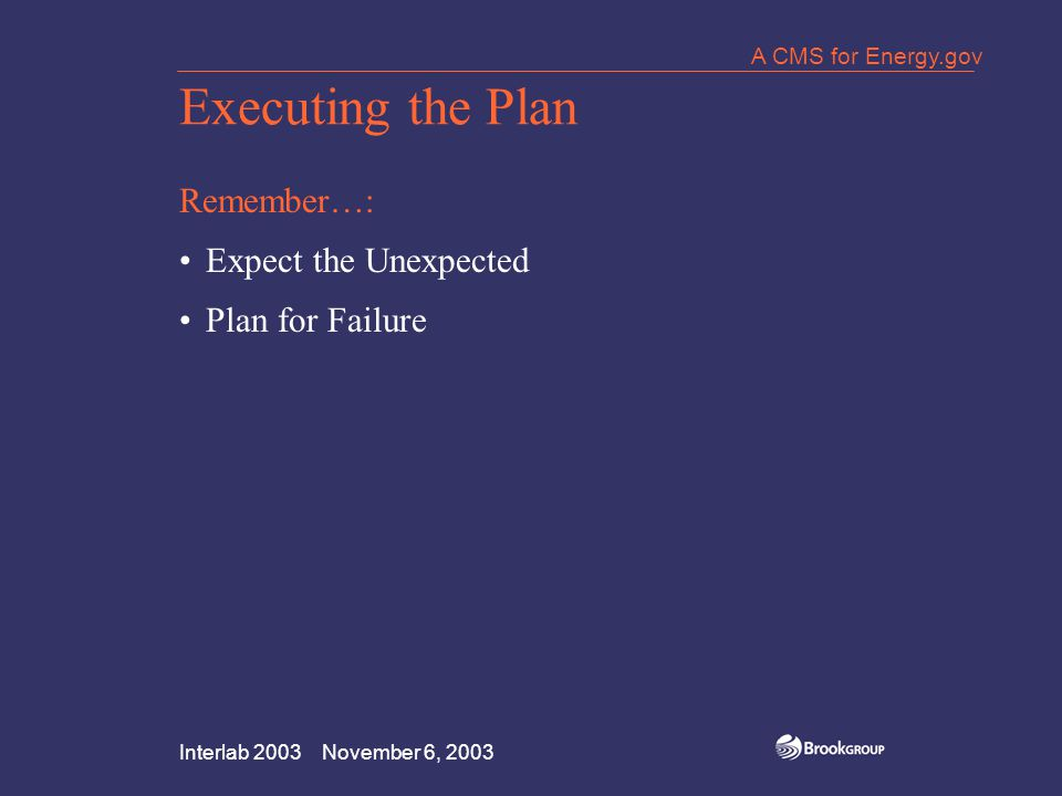 Interlab 2003 November 6, 2003 A CMS for Energy.gov Executing the Plan Remember…: Expect the Unexpected Plan for Failure