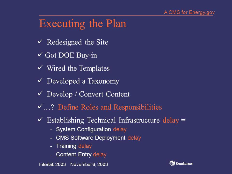 Interlab 2003 November 6, 2003 A CMS for Energy.gov Executing the Plan Redesigned the Site Got DOE Buy-in Wired the Templates Developed a Taxonomy Develop / Convert Content ….