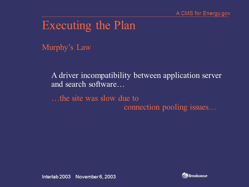 Interlab 2003 November 6, 2003 A CMS for Energy.gov Executing the Plan Murphy's Law A driver incompatibility between application server and search software… …the site was slow due to connection pooling issues…
