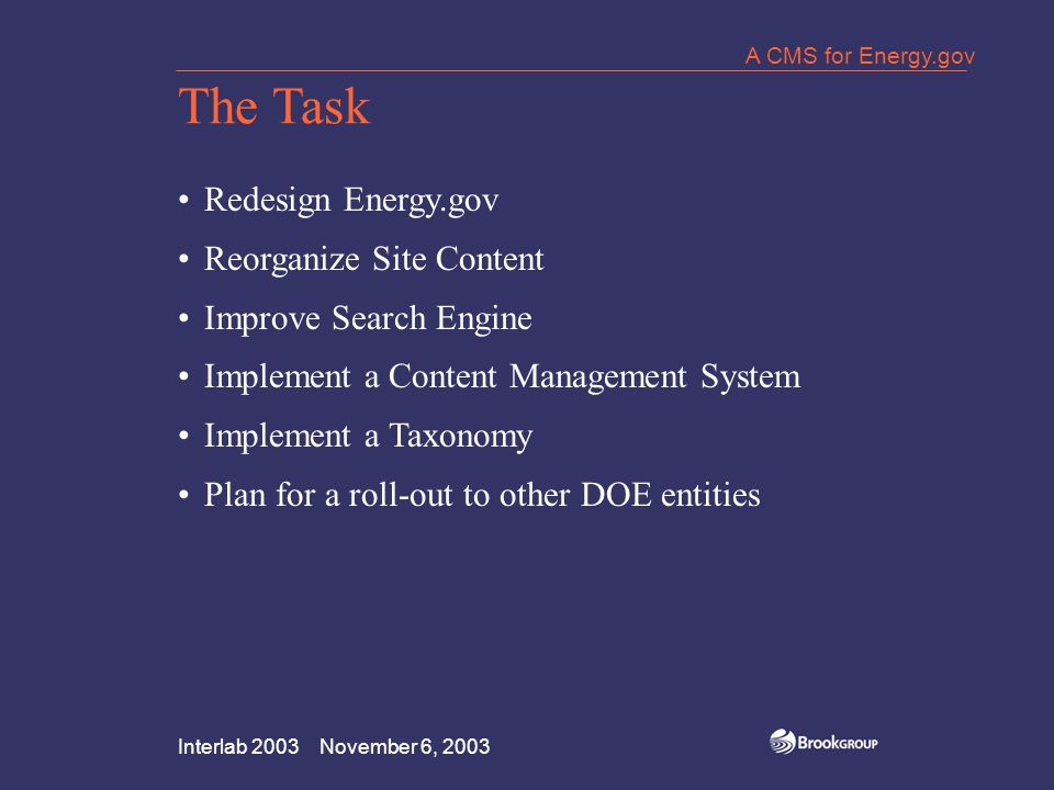 Interlab 2003 November 6, 2003 A CMS for Energy.gov Lessons Learned Manage Your Project Be a Team Give Too Much Time to Content Conversion Know Your Software Clarify Roles and Responsibilities Document Everything Expect the Unexpected Plan for Failure