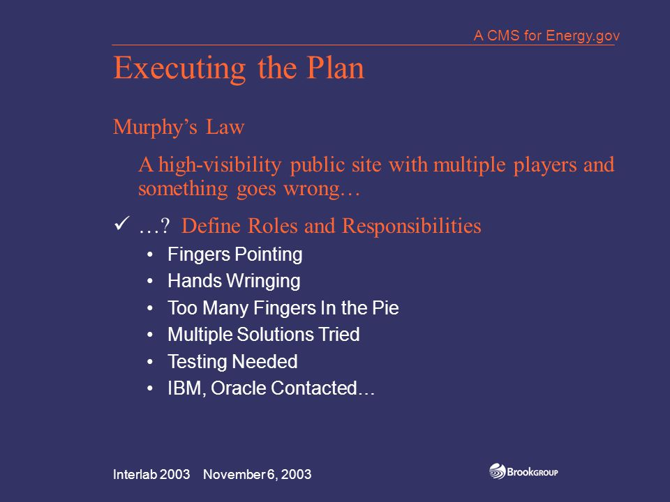 Interlab 2003 November 6, 2003 A CMS for Energy.gov Executing the Plan Murphy's Law A high-visibility public site with multiple players and something goes wrong… ….