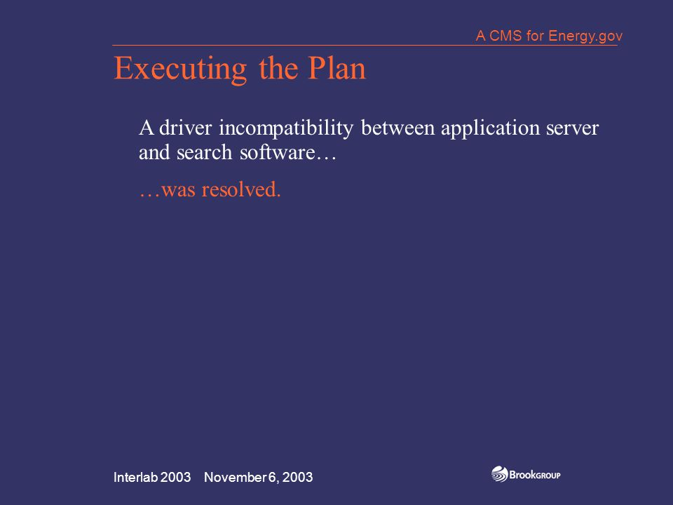 Interlab 2003 November 6, 2003 A CMS for Energy.gov Executing the Plan A driver incompatibility between application server and search software… …was resolved.