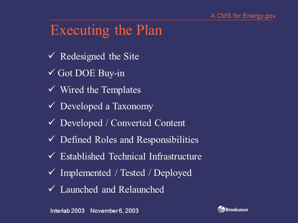 Interlab 2003 November 6, 2003 A CMS for Energy.gov Executing the Plan Redesigned the Site Got DOE Buy-in Wired the Templates Developed a Taxonomy Developed / Converted Content Defined Roles and Responsibilities Established Technical Infrastructure Implemented / Tested / Deployed Launched and Relaunched