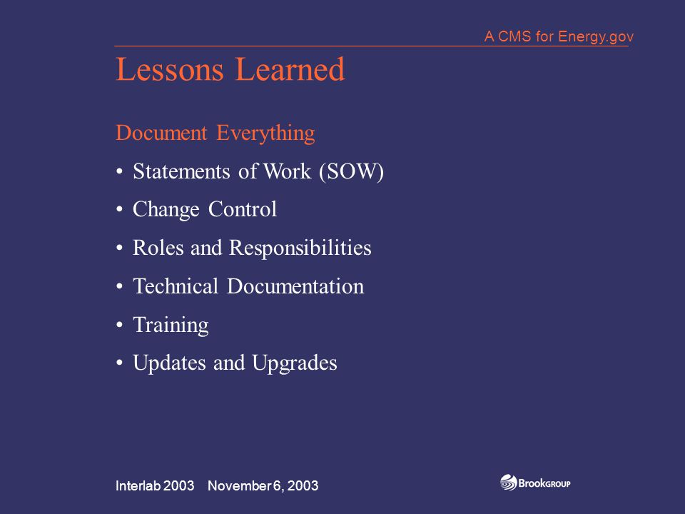 Interlab 2003 November 6, 2003 A CMS for Energy.gov Lessons Learned Document Everything Statements of Work (SOW) Change Control Roles and Responsibilities Technical Documentation Training Updates and Upgrades