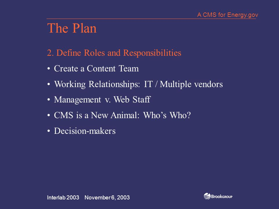 Interlab 2003 November 6, 2003 A CMS for Energy.gov The Plan 2. Define Roles and Responsibilities Create a Content Team Working Relationships: IT / Mu