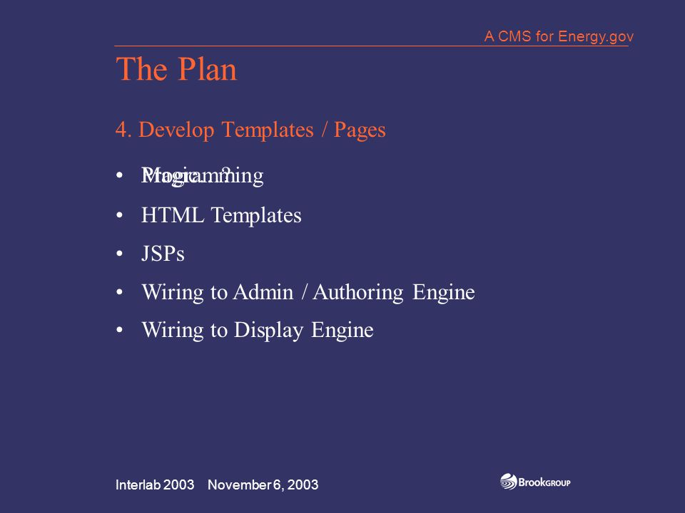 Interlab 2003 November 6, 2003 A CMS for Energy.gov The Plan 4. Develop Templates / Pages Magic…?Programming HTML Templates JSPs Wiring to Admin / Aut
