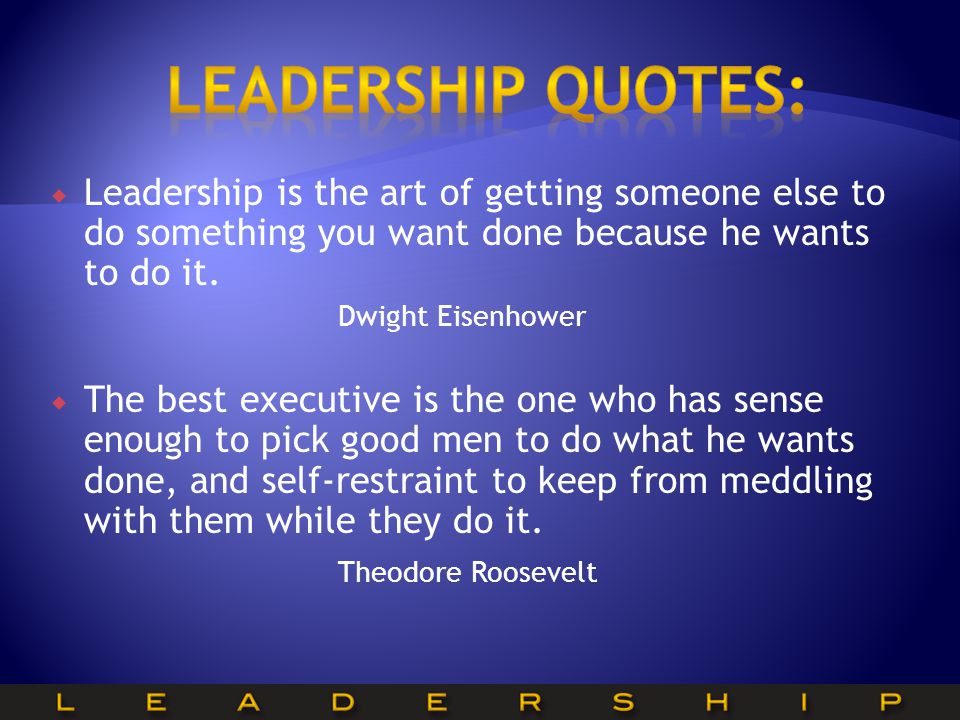  Leadership is the art of getting someone else to do something you want done because he wants to do it.