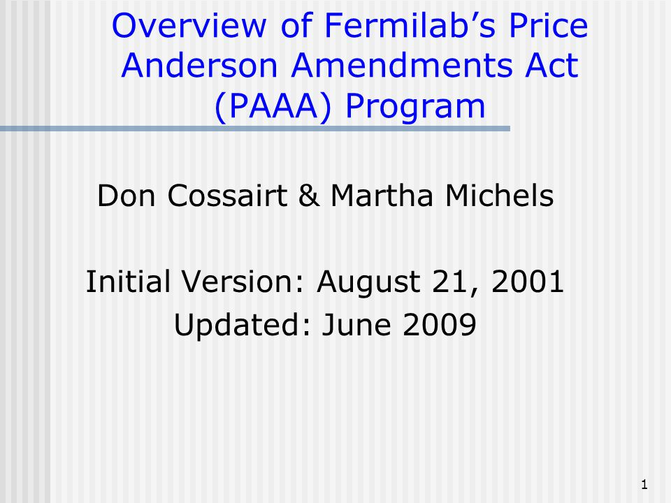 1 Overview of Fermilab's Price Anderson Amendments Act (PAAA) Program Don Cossairt & Martha Michels Initial Version: August 21, 2001 Updated: June 200