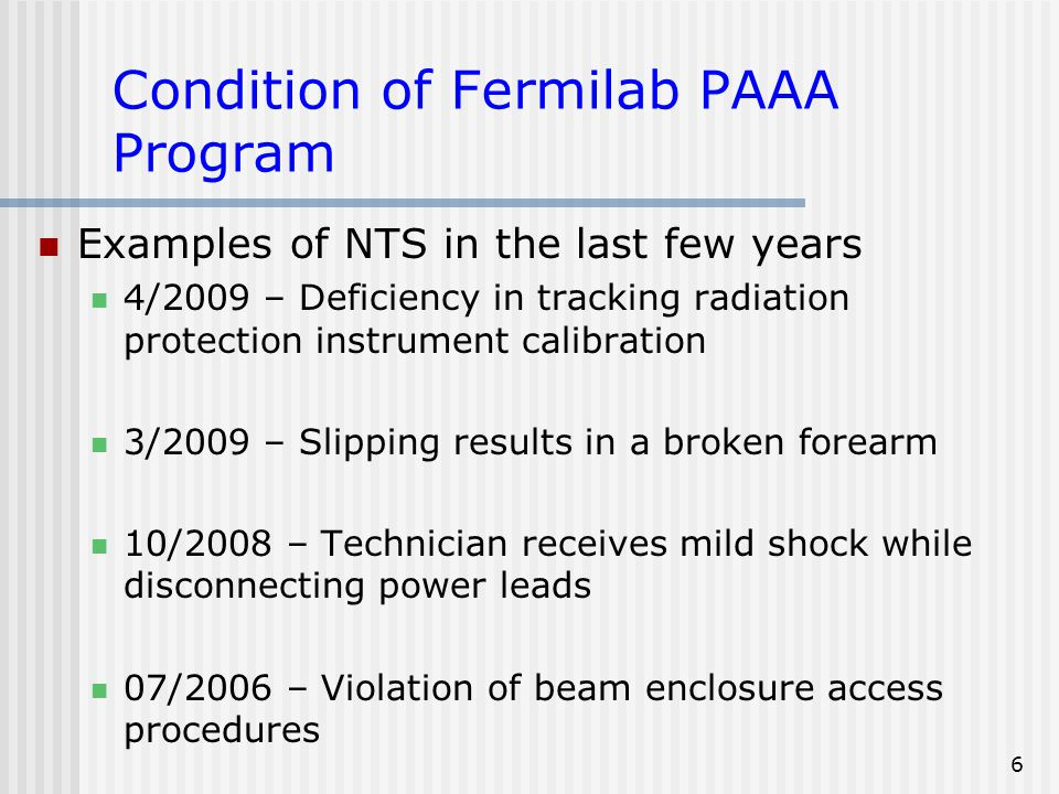 6 Condition of Fermilab PAAA Program Examples of NTS in the last few years 4/2009 – Deficiency in tracking radiation protection instrument calibration