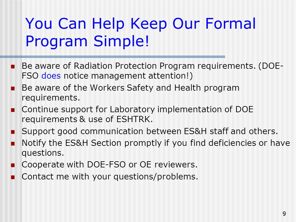 9 You Can Help Keep Our Formal Program Simple! Be aware of Radiation Protection Program requirements. (DOE- FSO does notice management attention!) Be