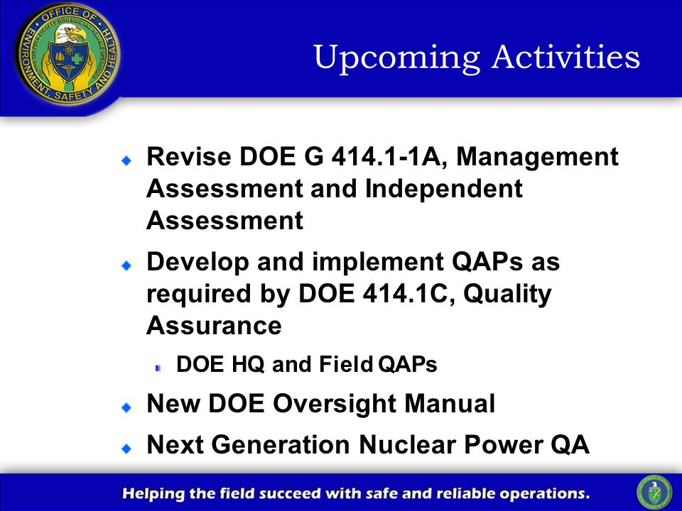 Upcoming Activities Revise DOE G 414.1-1A, Management Assessment and Independent Assessment Develop and implement QAPs as required by DOE 414.1C, Quality Assurance DOE HQ and Field QAPs New DOE Oversight Manual Next Generation Nuclear Power QA