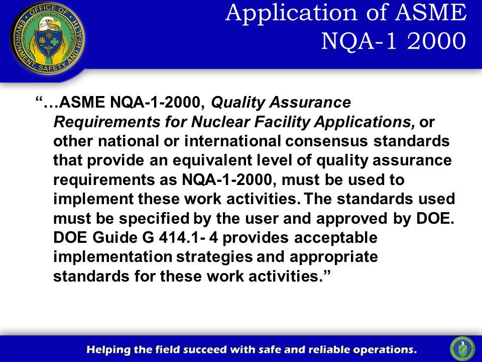 Application of ASME NQA-1 2000 …ASME NQA-1-2000, Quality Assurance Requirements for Nuclear Facility Applications, or other national or international consensus standards that provide an equivalent level of quality assurance requirements as NQA-1-2000, must be used to implement these work activities.