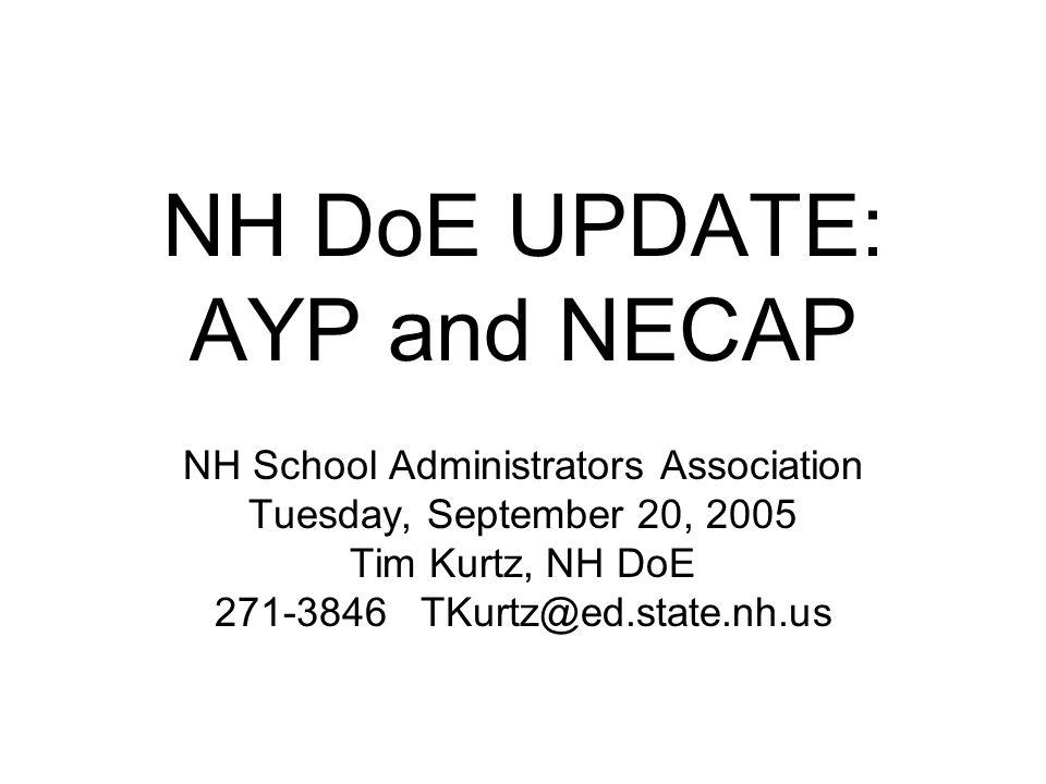 NH DoE UPDATE: AYP and NECAP NH School Administrators Association Tuesday, September 20, 2005 Tim Kurtz, NH DoE 271-3846 TKurtz@ed.state.nh.us