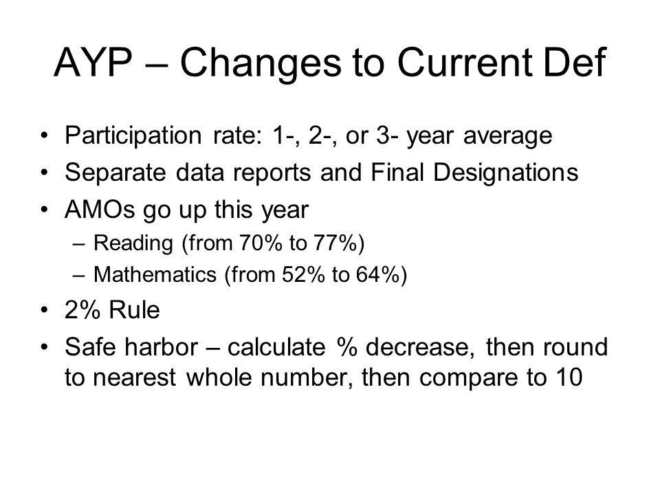 AYP – Changes to Current Def Participation rate: 1-, 2-, or 3- year average Separate data reports and Final Designations AMOs go up this year –Reading (from 70% to 77%) –Mathematics (from 52% to 64%) 2% Rule Safe harbor – calculate % decrease, then round to nearest whole number, then compare to 10