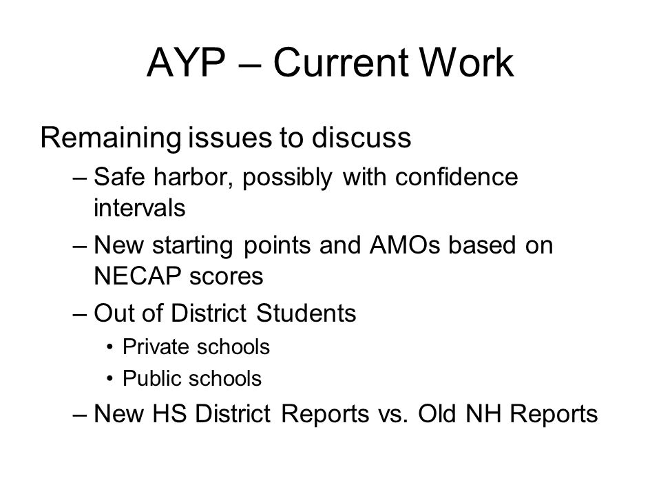 AYP – Current Work Remaining issues to discuss –Safe harbor, possibly with confidence intervals –New starting points and AMOs based on NECAP scores –O