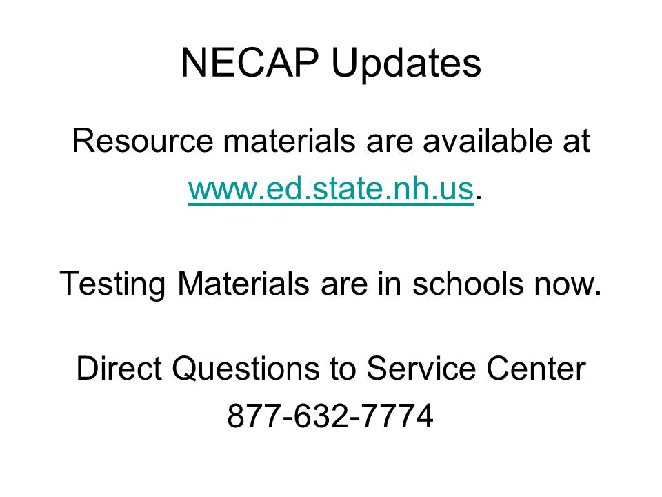 NECAP Updates Resource materials are available at www.ed.state.nh.us.www.ed.state.nh.us Testing Materials are in schools now. Direct Questions to Serv