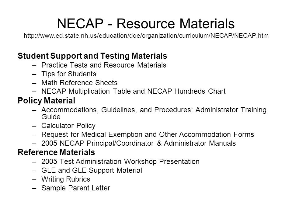 NECAP - Resource Materials http://www.ed.state.nh.us/education/doe/organization/curriculum/NECAP/NECAP.htm Student Support and Testing Materials –Practice Tests and Resource Materials –Tips for Students –Math Reference Sheets –NECAP Multiplication Table and NECAP Hundreds Chart Policy Material –Accommodations, Guidelines, and Procedures: Administrator Training Guide –Calculator Policy –Request for Medical Exemption and Other Accommodation Forms –2005 NECAP Principal/Coordinator & Administrator Manuals Reference Materials –2005 Test Administration Workshop Presentation –GLE and GLE Support Material –Writing Rubrics –Sample Parent Letter