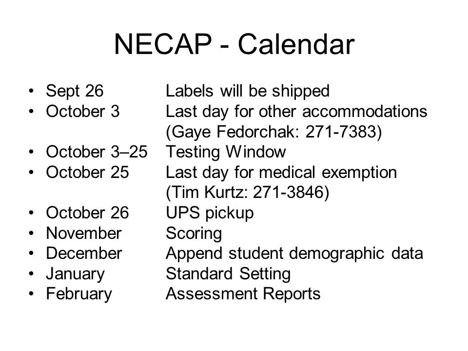 NECAP - Calendar Sept 26Labels will be shipped October 3Last day for other accommodations (Gaye Fedorchak: 271-7383) October 3–25Testing Window October 25Last day for medical exemption (Tim Kurtz: 271-3846) October 26 UPS pickup NovemberScoring DecemberAppend student demographic data JanuaryStandard Setting FebruaryAssessment Reports